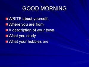 GOOD MORNING WRITE about yourself Where you are