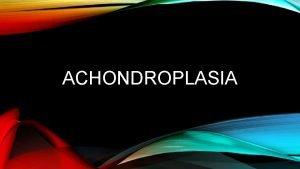 ACHONDROPLASIA ACHONDROPLASIA Achondroplasia is a genetic disorder It