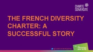 THE FRENCH DIVERSITY CHARTER A SUCCESSFUL STORY Charte