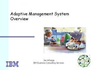 Adaptive Management System Overview Joe Arteaga IBM Business