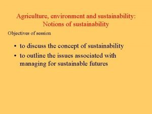 Agriculture environment and sustainability Notions of sustainability Objectives
