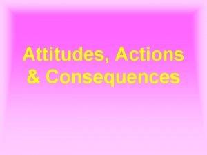 Attitudes Actions Consequences Attitudes Actions Consequences 1 Peter