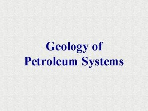 Geology of Petroleum Systems Petroleum Geology Objectives are