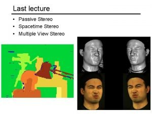 Last lecture Passive Stereo Spacetime Stereo Multiple View