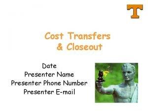 Cost Transfers Closeout Date Presenter Name Presenter Phone