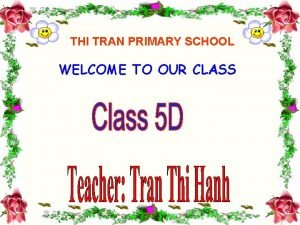 THI TRAN PRIMARY SCHOOL WELCOME TO OUR CLASS