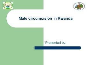 Male circumcision in Rwanda Presented by Background l