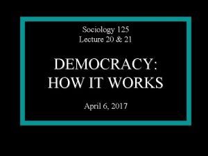 Sociology 125 Lecture 20 21 DEMOCRACY HOW IT