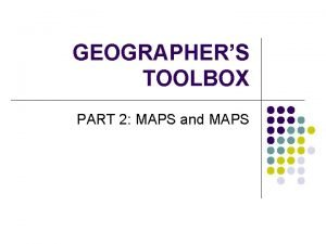 GEOGRAPHERS TOOLBOX PART 2 MAPS and MAPS Overview