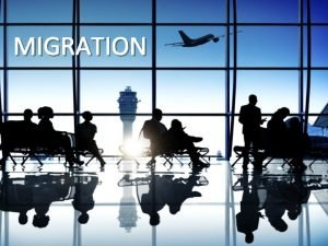 MIGRATION WHAT IS MIGRATION It is the movement