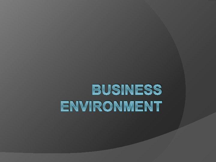 BUSINESS ENVIRONMENT BUSINESS ENVIRONMENT What is Environment Environment