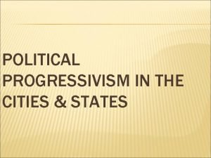 POLITICAL PROGRESSIVISM IN THE CITIES STATES Most cities