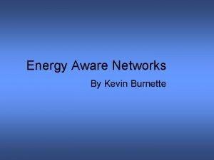 Energy Aware Networks By Kevin Burnette Energy Aware
