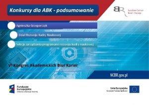Konkursy dla ABK podsumowanie Agnieszka Grzegorczyk Dzia Rozwoju