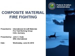 Federal Aviation Administration COMPOSITE MATERIAL FIRE FIGHTING Presented