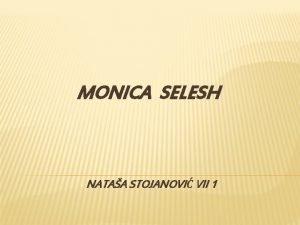 MONICA SELESH NATAA STOJANOVI VII 1 Monica Selesh