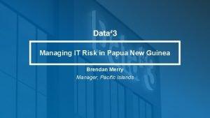 Managing IT Risk in Papua New Guinea Brendan