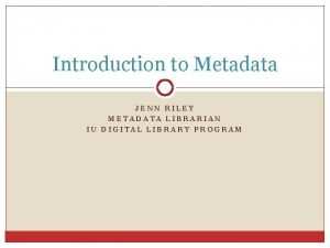 Introduction to Metadata JENN RILEY METADATA LIBRARIAN IU
