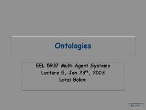 Ontologies EEL 5937 Multi Agent Systems Lecture 5