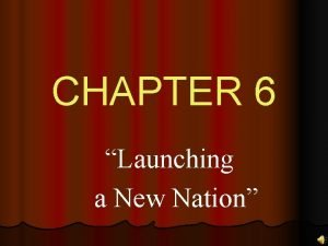CHAPTER 6 Launching a New Nation CHAPTER 6