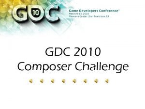 GDC 2010 Composer Challenge Composer Challenge This years