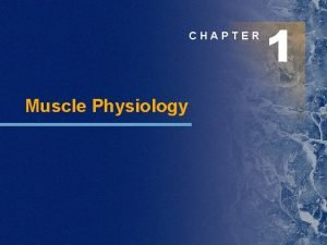 CHAPTER Muscle Physiology 1 Chapter Outline Skeletal muscle