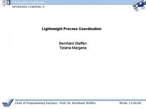Lightweight Process Coordination Bernhard Steffen Tiziana Margaria Chair