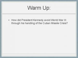 Warm Up How did President Kennedy avoid World
