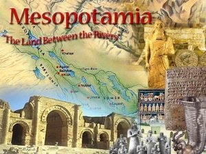 Mesopotamia The Land Between The rivers What weve