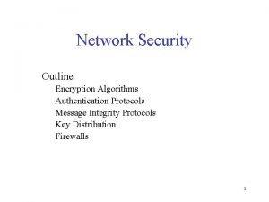 Network Security Outline Encryption Algorithms Authentication Protocols Message