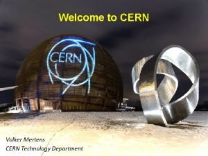 Welcome to CERN Volker Mertens Welcome and Introduction