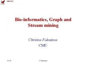 CMU SCS Bioinformatics Graph and Stream mining Christos