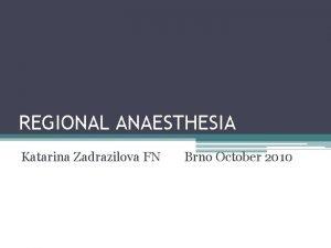 REGIONAL ANAESTHESIA Katarina Zadrazilova FN Brno October 2010