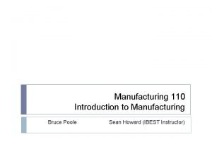 Manufacturing 110 Introduction to Manufacturing Bruce Poole Sean