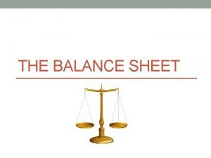 THE BALANCE SHEET The Balance Sheet is a