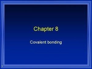 Chapter 8 Covalent bonding 1 Covalent Bonding A