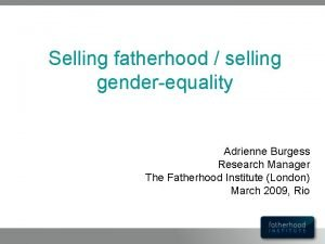 Selling fatherhood selling genderequality Adrienne Burgess Research Manager