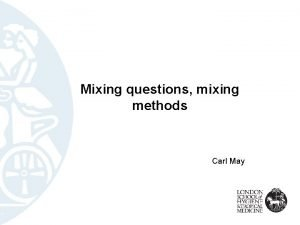Mixing questions mixing methods Carl May My research