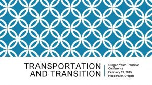 TRANSPORTATION AND TRANSITION Oregon Youth Transition Conference February