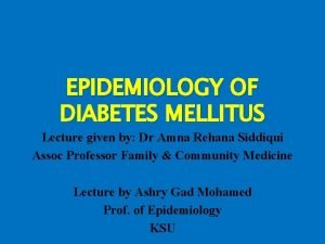 EPIDEMIOLOGY OF DIABETES MELLITUS Lecture given by Dr
