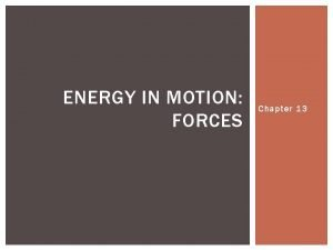 ENERGY IN MOTION FORCES Chapter 13 FORCES Chapter
