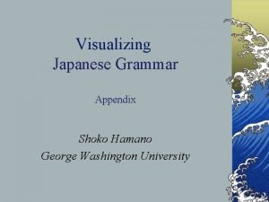 Visualizing Japanese Grammar Appendix Shoko Hamano George Washington