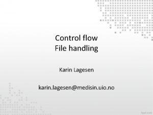 Control flow File handling Karin Lagesen karin lagesenmedisin