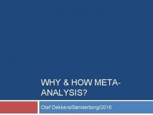 WHY HOW METAANALYSIS Olaf DekkersSnderborg2016 Why metaanalysis Metaanalysis