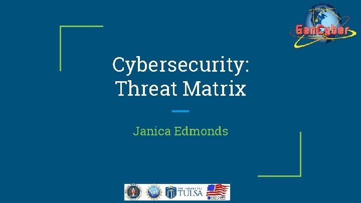 Cybersecurity Threat Matrix Janica Edmonds Cybersecurity First Principles