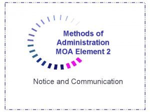 Methods of Administration MOA Element 2 Notice and