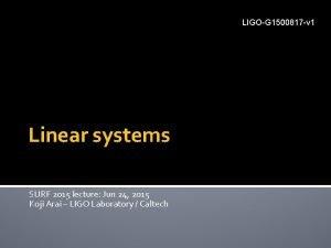LIGOG 1500817 v 1 Linear systems SURF 2015