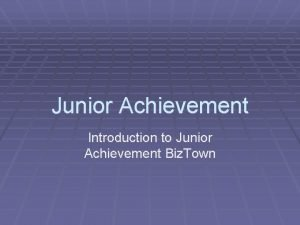 Junior Achievement Introduction to Junior Achievement Biz Town