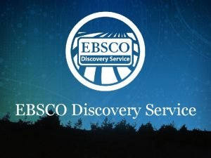EBSCO Discovery Service EDS Background EDS is next