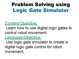 Problem Solving using Logic Gate Simulator ContentObjective Learn